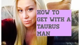 How to get with a Taurus Man