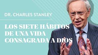 Los siete hábitos de una vida consagrada a Dios – Dr. Charles Stanley