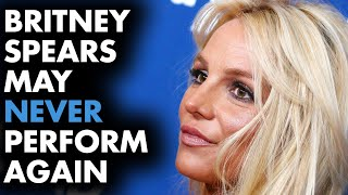Britney Spears may never perform again...