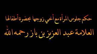 حكم جلوس المرأة مع أخي زوجها بحضرة أطفالها - العلامة عبد العزيز بن باز رحمه الله