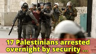 17 Palestinians arrested overnight by security forces