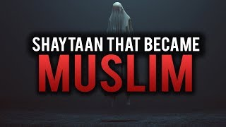 THE SHAYTAAN THAT BECAME MUSLIM