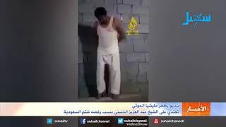 فيديو يظهر اعتداء حوثي على الشيخ الحسني بسبب رفضه شتم السعودية