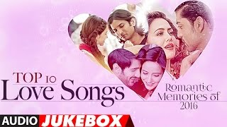 Top 10 - Love Songs - Romantic Memories Of 2016  | Hindi Love Songs | Audio Jukebox | T-Series