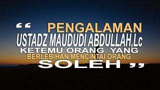 Pengalaman Ustadz Maududi Abdullah, Lc ketemu orang yang berlebihan mencitai orang soleh