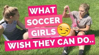 What Soccer Girls Wish They Could Do