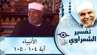الشيخ الشعراوي | تفسير سورة الأنبياء، (آية ١٠٤-١٠٥)