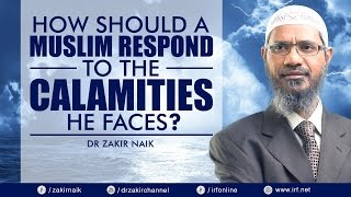 HOW SHOULD A MUSLIM RESPOND TO THE CALAMITIES HE FACES? - DR ZAKIR NAIK
