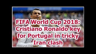 FIFAWorld Cup 2018: Cristiano Ronaldo key for Portugal in tricky Iran clash