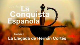 Los Aztecas: La Conquista de México (Parte 1: La llegada de Hernán Cortés)
