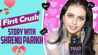 First Crush Story #18 With Shrenu Parikh | Telly Reporter Exclusive