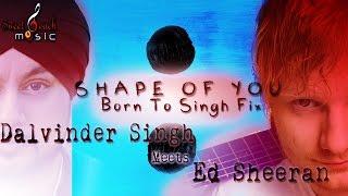 SHAPE OF YOU - BHANGRA REMIX - ED SHEERAN DALVINDER SINGH (Born To Singh Fix)