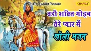 बाबा मोहन राम के भजन - बड़ी शक्ति मोहन तेरे प्यार में || Kholi ke Bhajan || Ram Avtar Sharma