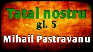 Tatal nostru  glas  5 dupa Mihail Pastravanu 16.04.2016