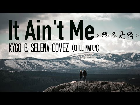 〓 It Ain't Me《絕不是我》-Kygo & Selena Gomez Chill Nation remix 歌詞版中文字幕〓
