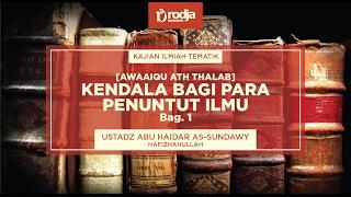 Kendala Bagi Para Penuntut Ilmu Bag.1 | Ustadz Abu Haidar As-Sundawy