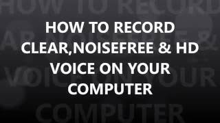 HOW TO RECORD CLEAR,NOISEFREE & HD VOICE ON YOUR COMPUTER