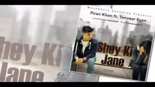 Shey Ki Jane Cover By Piran Khan ft  Tanveer Evan Full Song