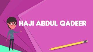 What is Haji Abdul Qadeer?, Explain Haji Abdul Qadeer, Define Haji Abdul Qadeer