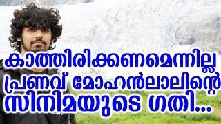 മോഹൻലാലിൻറെ മകന്റെ സിനിമയുടെ ഗതി   what happened to pranav's movie