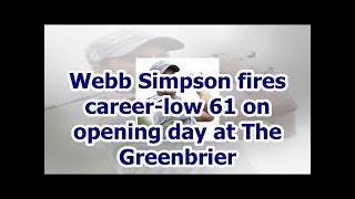 Webb Simpson fires career-low 61 on opening day at The Greenbrier