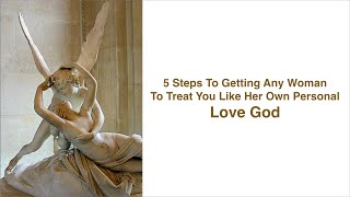 5 Steps To Get Any Woman To Treat You Like Her LOVE GOD