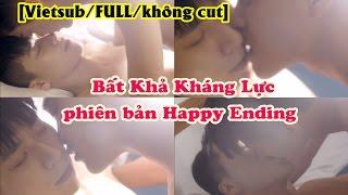 [Vietsub/FULL/UNCUT] Bất Khả Kháng Lực bản Happy Ending (Full không cut) - Uncontrolled Love phần 3