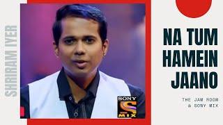 Na Tum Hamein Jaano |  Shriram Iyer | The Jam Room @ Sony MIX