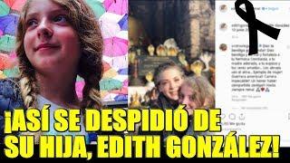 Edith González, así se despidió de su hija con conmovedor mensaje
