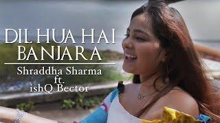 Dil Hua Hai Banjara (Official Music Video) - Shraddha Sharma ft IshQ Bector