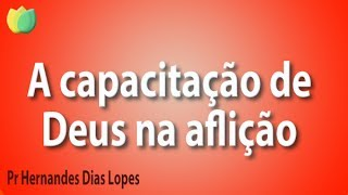 A capacitação da Graça de Deus na Aflição - Pr Hernandes Dias Lopes