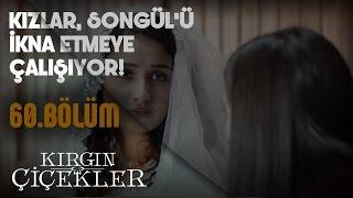 Kırgın Çiçekler 60.Bölüm - Kızlar, Songül'ü ikna etmeye çalışıyor!