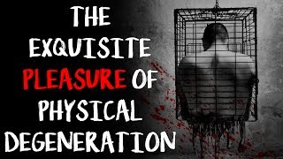 """The Exquisite Pleasure of Physical Degeneration"" | CreepyPasta Storytime"