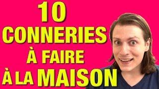 10 CONNERIES A FAIRE A LA MAISON - DELIRES DE MAX