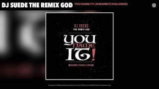 DJ Suede The Remix God - You Name It! #UNameItChallenge (Official Song)