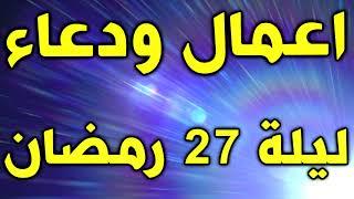 اعمال ودعاء ليلة 27 من رمضان - اعمال وادعية ليلة القدر - ليلة 27 رمضان