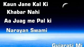 Kaun Jane Kal Ki Khabar Nahi Aa Juag me Pal ki - Narayan Swami - Gujarati Mi