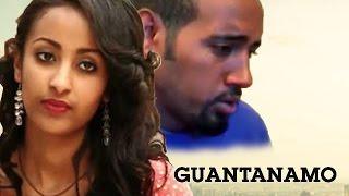 የኢትዮጵያ የቅርብ አማርኛ ፊልም - Guantanamo - Ethiopian Latest Movie