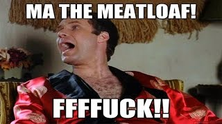 MA! THE MEATLOAF! FUCK!