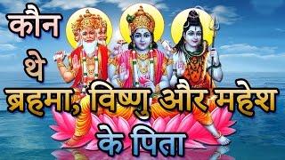 Brahma Vishnu Mahesh | आखिर कौन थे ब्रहमा, विष्णु और महेश के पिता | Indian Rituals भारतीय मान्यताएं