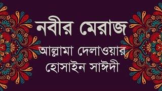 Bangla waz   নবীর মেরাজ গমন   Allama Delwor Hossain Sayeedi   আল্লামা দেলাওয়ার হোসাইন সাঈদী