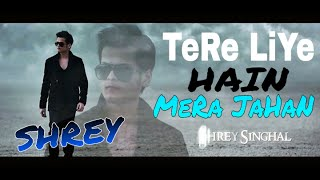 Tere Liye Hai Mera Jahan Shrey  Singhal Latest New Song 2016