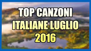 TOP CANZONI ITALIANE - LUGLIO 2016 - 60 FPS