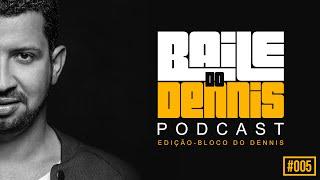Baile do Dennis - Podcast Especial Bloco do Dennis #005