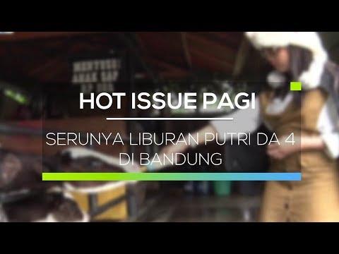 Serunya Liburan Putri DA 4 di Bandung - Hot Issue Pagi