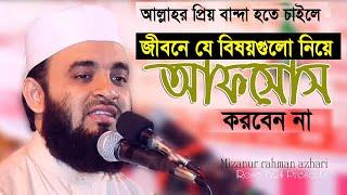 যে বিষয়গুলো নিয়ে আফসোস করবেন না।  Mizanur Rahman azhari