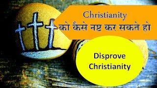 Christianity को कैसे नष्ट कर सकते हो   How To Disprove Christianity Easily