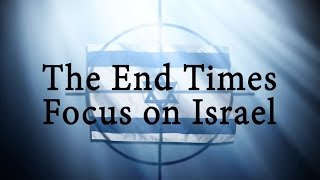 The End Times Focus on Israel, Part 1