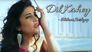 Dil Kahey || Shibani Kashyap || New LOVE Song 2015 (Official Music Video)