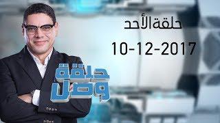 حلقة الوصل - حلقة يوم الأحد بتاريخ 10 ديسمبر 2017 - الحلقة كاملة